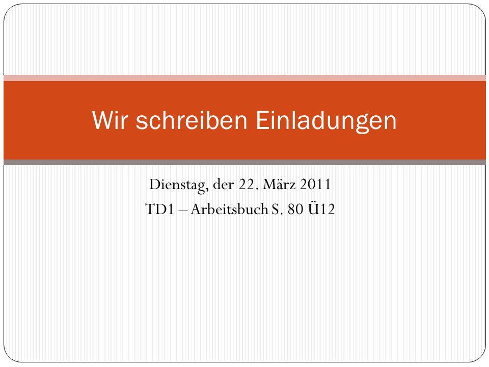 Dienstag, der 22. März 2011 TD1 – Arbeitsbuch S. 80 Ü12 Wir schreiben Einladungen