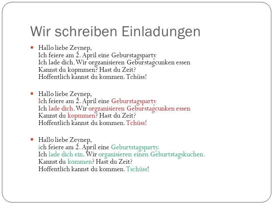 Wir schreiben Einladungen Hallo liebe Zeynep, Ich feiere am 2. April eine Geburstagsparty Ich lade dich. Wir orgzanisieren Geburstagcunken essen Kanns