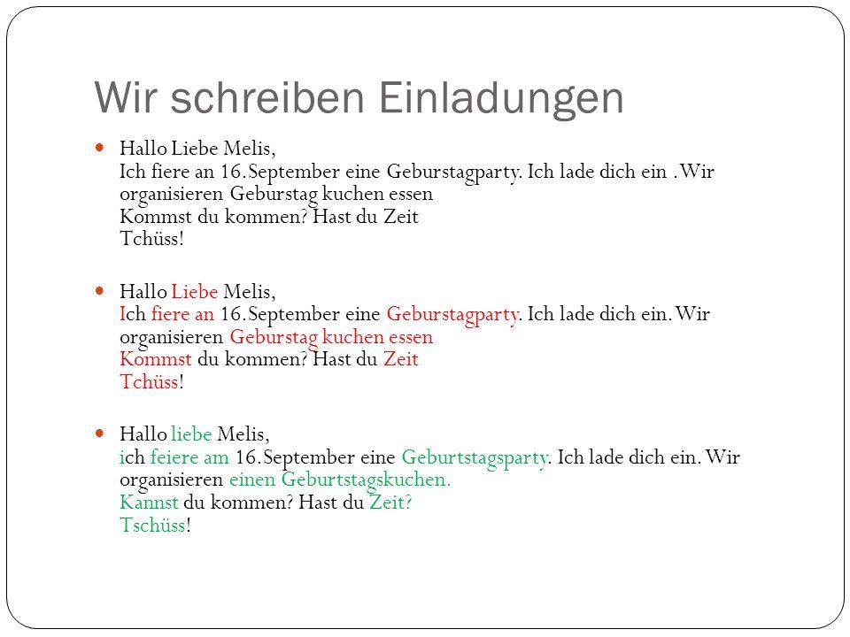 Wir schreiben Einladungen Hallo Liebe Melis, Ich fiere an 16.September eine Geburstagparty. Ich lade dich ein.Wir organisieren Geburstag kuchen essen