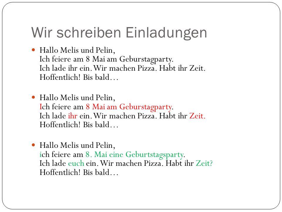 Wir schreiben Einladungen Hallo Melis und Pelin, Ich feiere am 8 Mai am Geburstagparty. Ich lade ihr ein. Wir machen Pizza. Habt ihr Zeit. Hoffentlich