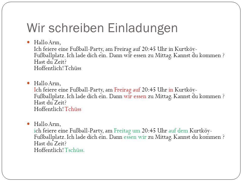 Wir schreiben Einladungen Hallo Arın, Ich feiere eine Fußball-Party, am Freirag auf 20:45 Uhr in Kurtköy- Fußballplatz. Ich lade dich ein. Dann wir es
