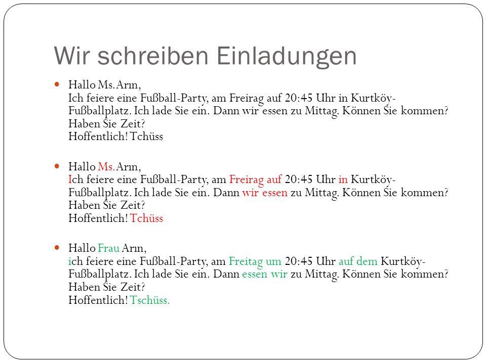 Wir schreiben Einladungen Hallo Ms.Arın, Ich feiere eine Fußball-Party, am Freirag auf 20:45 Uhr in Kurtköy- Fußballplatz. Ich lade Sie ein. Dann wir