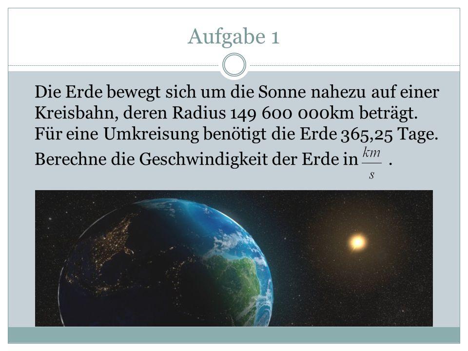 Aufgabe 1 Die Erde bewegt sich um die Sonne nahezu auf einer Kreisbahn, deren Radius 149 600 000km beträgt. Für eine Umkreisung benötigt die Erde 365,