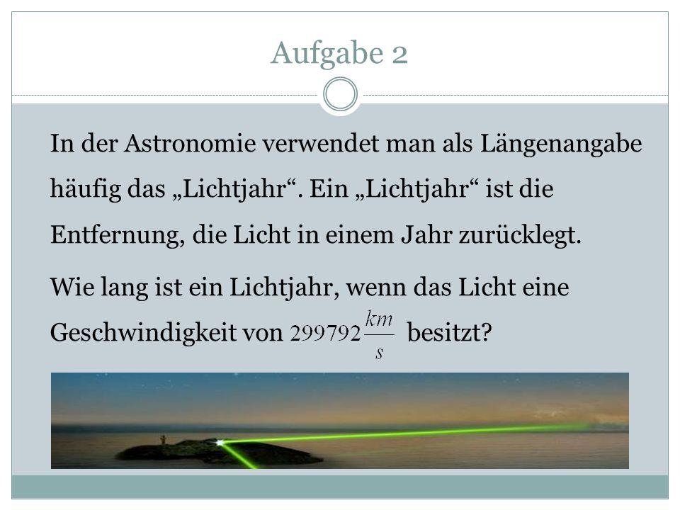 """Aufgabe 2 In der Astronomie verwendet man als Längenangabe häufig das """"Lichtjahr"""". Ein """"Lichtjahr"""" ist die Entfernung, die Licht in einem Jahr zurückl"""