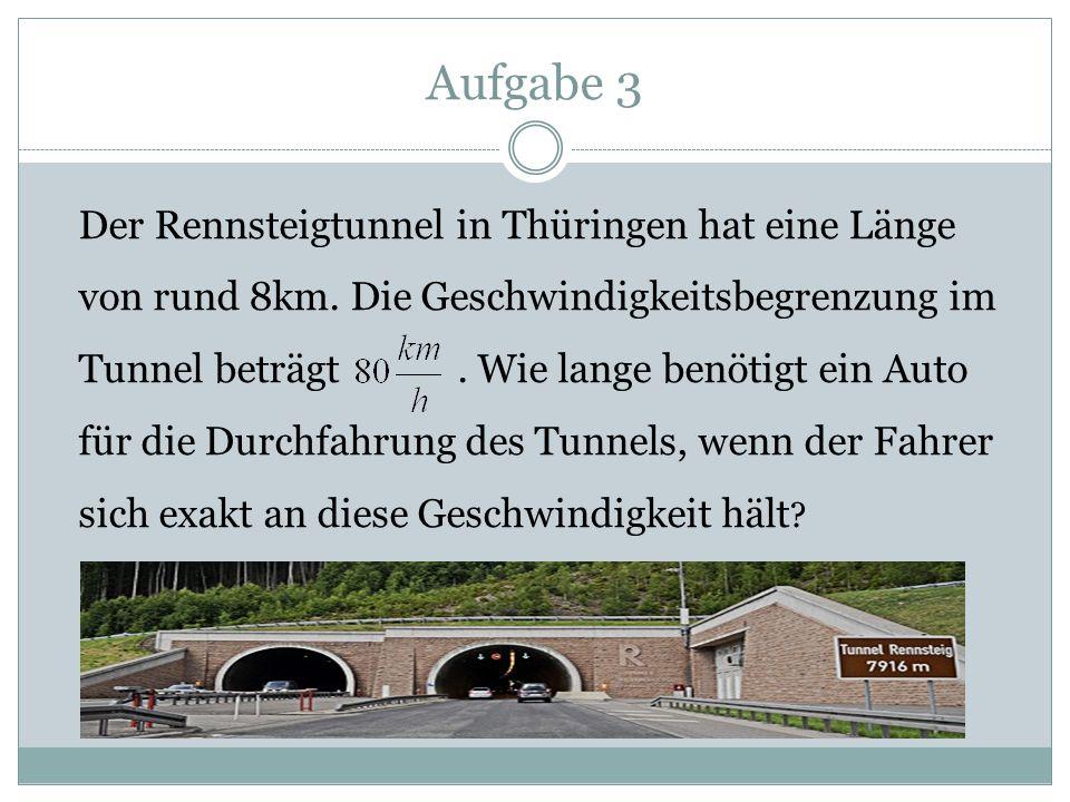 Aufgabe 3 Der Rennsteigtunnel in Thüringen hat eine Länge von rund 8km. Die Geschwindigkeitsbegrenzung im Tunnel beträgt. Wie lange benötigt ein Auto