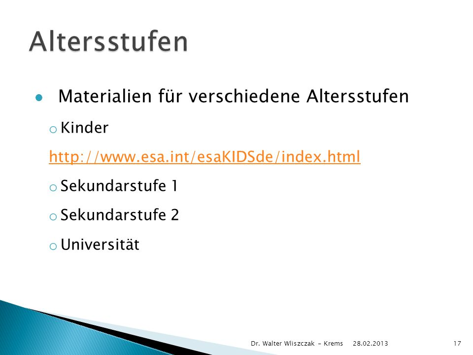 Materialien für verschiedene Altersstufen o Kinder http://www.esa.int/esaKIDSde/index.html o Sekundarstufe 1 o Sekundarstufe 2 o Universität 28.02.2013 Dr.