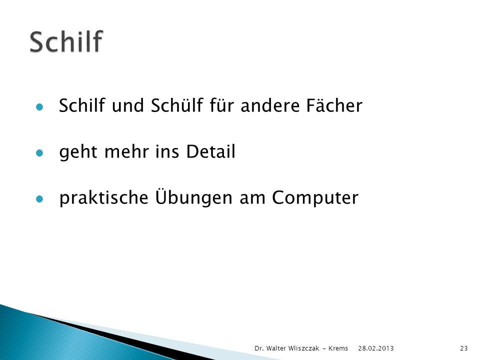 Schilf und Schülf für andere Fächer geht mehr ins Detail praktische Übungen am Computer 28.02.2013 Dr. Walter Wliszczak - Krems23