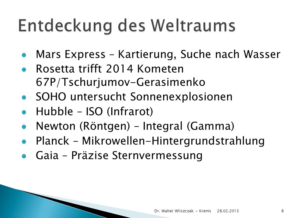 Mars Express – Kartierung, Suche nach Wasser Rosetta trifft 2014 Kometen 67P/Tschurjumov-Gerasimenko SOHO untersucht Sonnenexplosionen Hubble – ISO (Infrarot) Newton (Röntgen) – Integral (Gamma) Planck – Mikrowellen-Hintergrundstrahlung Gaia – Präzise Sternvermessung 28.02.2013 Dr.