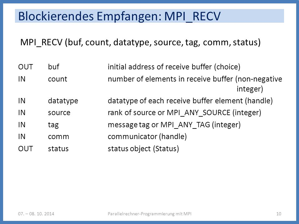 Blockierendes Empfangen: MPI_RECV MPI_RECV (buf, count, datatype, source, tag, comm, status) OUT buf initial address of receive buffer (choice) IN count number of elements in receive buffer (non-negative integer) IN datatype datatype of each receive buffer element (handle) IN source rank of source or MPI_ANY_SOURCE (integer) IN tag message tag or MPI_ANY_TAG (integer) IN comm communicator (handle) OUT status status object (Status) Parallelrechner-Programmierung mit MPI1007.