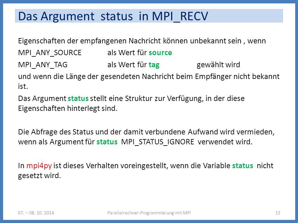 Das Argument status in MPI_RECV Eigenschaften der empfangenen Nachricht können unbekannt sein, wenn MPI_ANY_SOURCE als Wert für source MPI_ANY_TAG als Wert für taggewählt wird und wenn die Länge der gesendeten Nachricht beim Empfänger nicht bekannt ist.