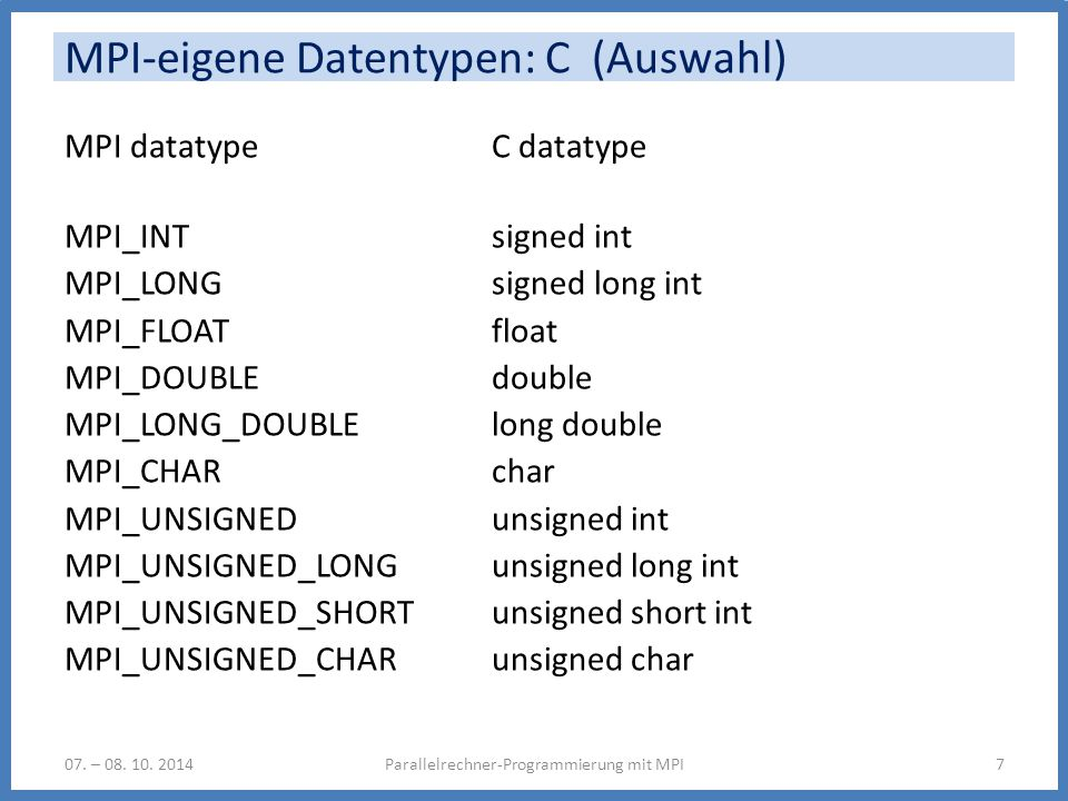 MPI-eigene Datentypen: C (Auswahl) MPI datatype C datatype MPI_INT signed int MPI_LONG signed long int MPI_FLOAT float MPI_DOUBLE double MPI_LONG_DOUBLE long double MPI_CHAR char MPI_UNSIGNED unsigned int MPI_UNSIGNED_LONG unsigned long int MPI_UNSIGNED_SHORT unsigned short int MPI_UNSIGNED_CHAR unsigned char Parallelrechner-Programmierung mit MPI707.