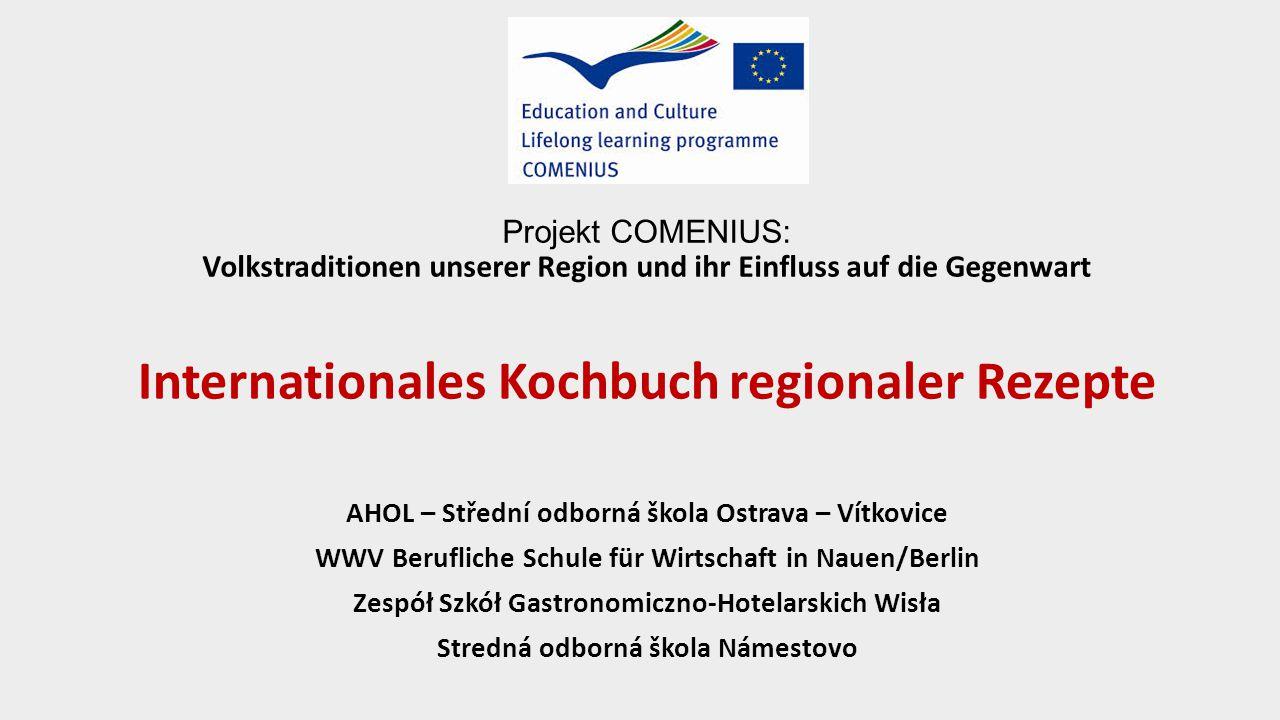 Projekt COMENIUS: Volkstraditionen unserer Region und ihr Einfluss auf die Gegenwart Internationales Kochbuch regionaler Rezepte AHOL – Střední odborn