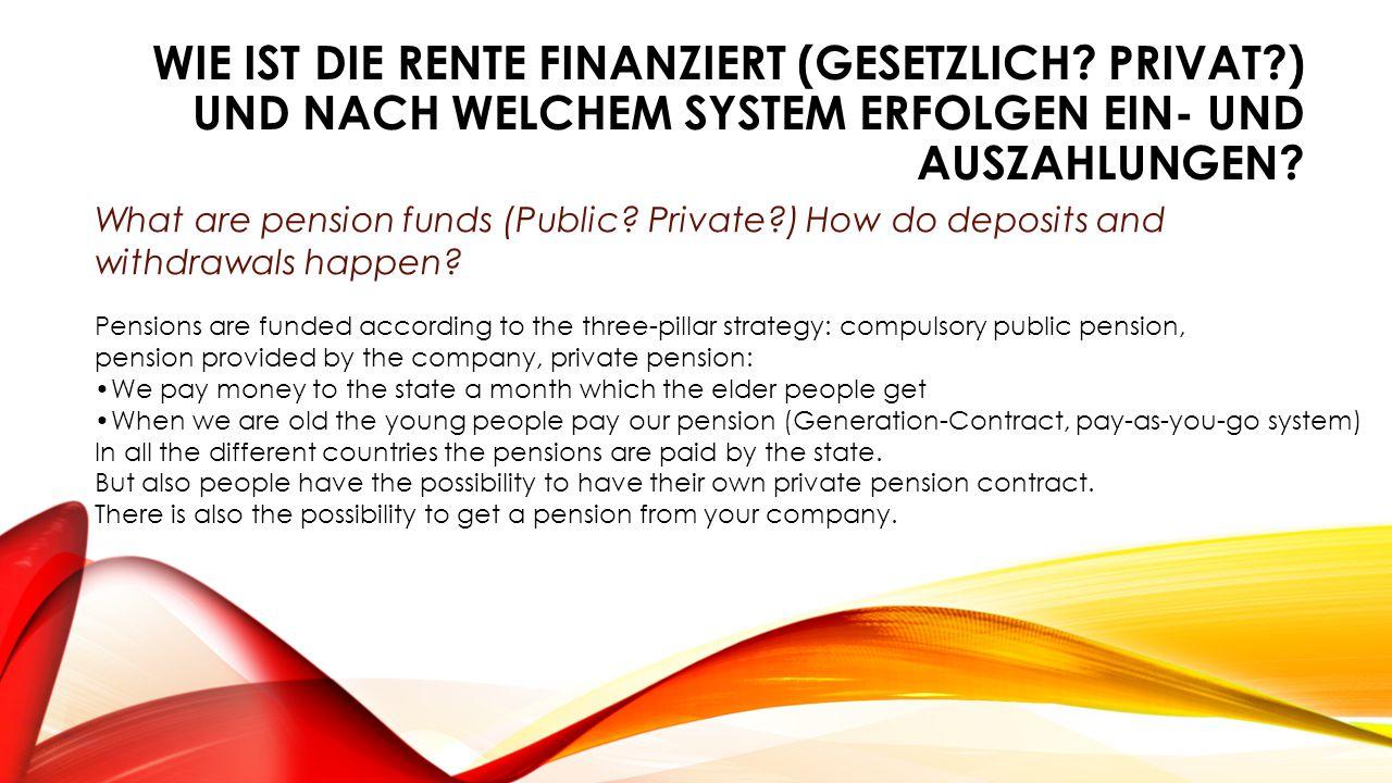 WIE IST DIE RENTE FINANZIERT (GESETZLICH? PRIVAT?) UND NACH WELCHEM SYSTEM ERFOLGEN EIN- UND AUSZAHLUNGEN? What are pension funds (Public? Private?) H