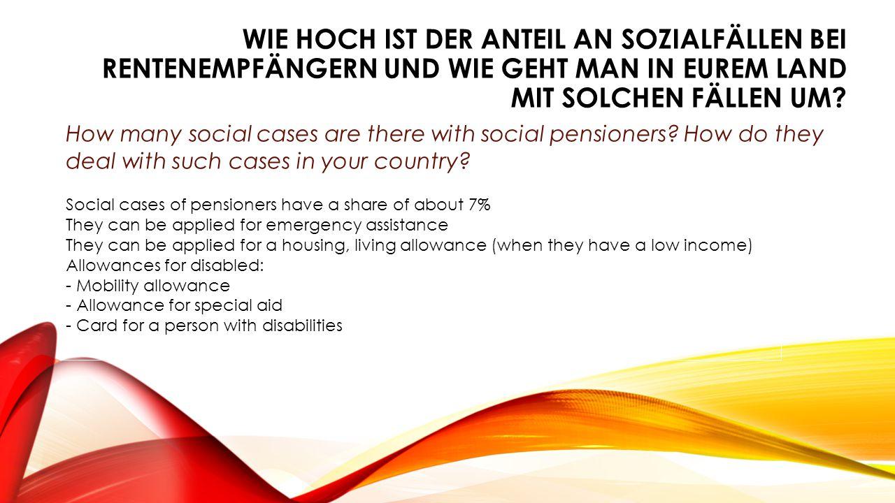 WIE HOCH IST DER ANTEIL AN SOZIALFÄLLEN BEI RENTENEMPFÄNGERN UND WIE GEHT MAN IN EUREM LAND MIT SOLCHEN FÄLLEN UM? How many social cases are there wit