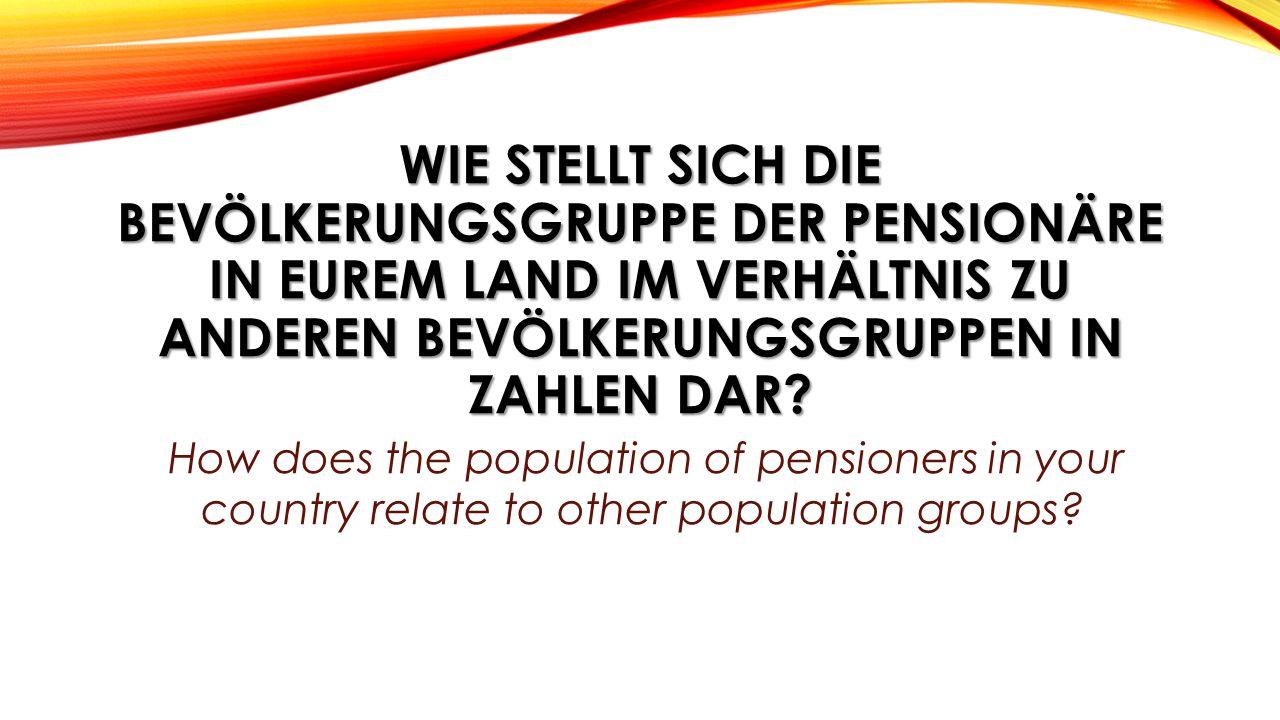 WIE STELLT SICH DIE BEVÖLKERUNGSGRUPPE DER PENSIONÄRE IN EUREM LAND IM VERHÄLTNIS ZU ANDEREN BEVÖLKERUNGSGRUPPEN IN ZAHLEN DAR? How does the populatio