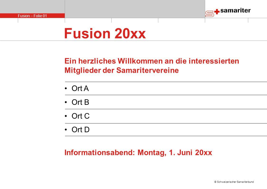 Fusion – Folie 01 © Schweizerischer Samariterbund Fusion 20xx Ein herzliches Willkommen an die interessierten Mitglieder der Samaritervereine Ort A Ort B Ort C Ort D Informationsabend: Montag, 1.