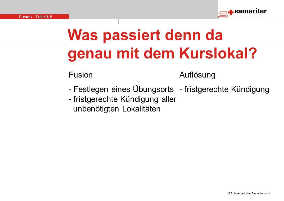 Fusion – Folie 015 © Schweizerischer Samariterbund FusionAuflösung - Festlegen eines Übungsorts- fristgerechte Kündigung - fristgerechte Kündigung aller unbenötigten Lokalitäten Was passiert denn da genau mit dem Kurslokal?