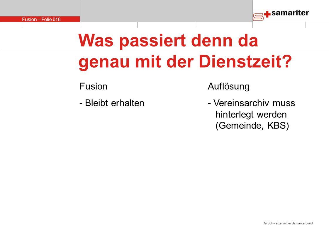 Fusion – Folie 018 © Schweizerischer Samariterbund FusionAuflösung - Bleibt erhalten- Vereinsarchiv muss hinterlegt werden (Gemeinde, KBS) Was passiert denn da genau mit der Dienstzeit?