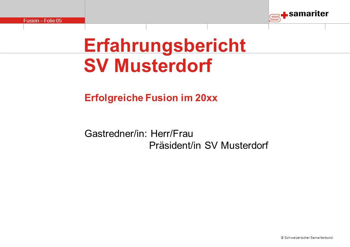 Fusion – Folie 05 © Schweizerischer Samariterbund Erfahrungsbericht SV Musterdorf Erfolgreiche Fusion im 20xx Gastredner/in: Herr/Frau Präsident/in SV Musterdorf