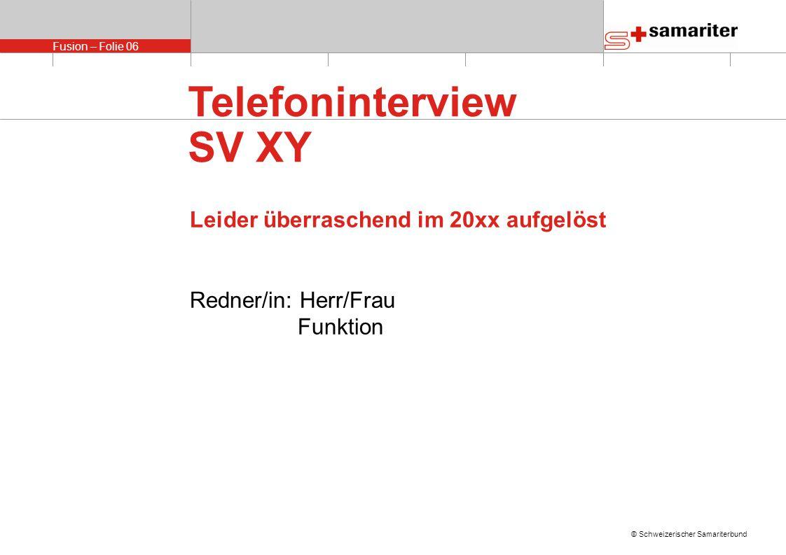 Fusion – Folie 06 © Schweizerischer Samariterbund Telefoninterview SV XY Leider überraschend im 20xx aufgelöst Redner/in: Herr/Frau Funktion