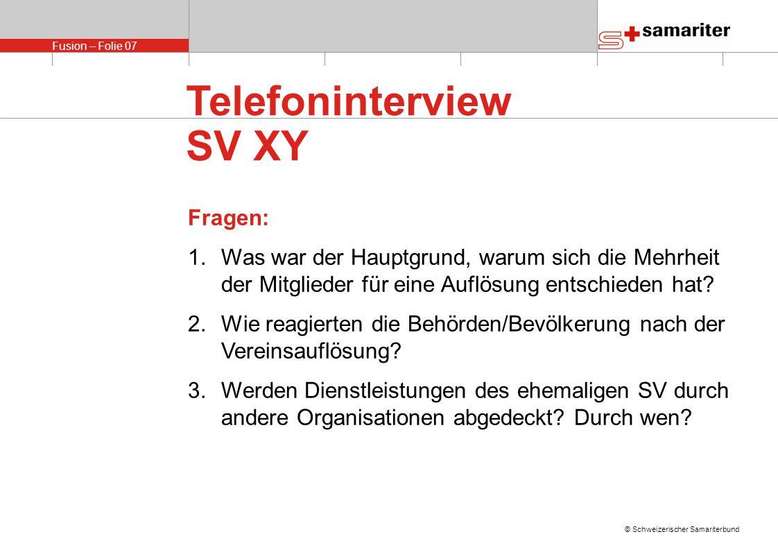 Fusion – Folie 07 © Schweizerischer Samariterbund Telefoninterview SV XY Fragen: 1.Was war der Hauptgrund, warum sich die Mehrheit der Mitglieder für eine Auflösung entschieden hat.