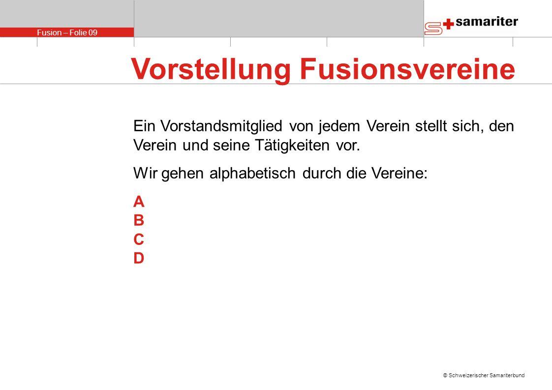 Fusion – Folie 09 © Schweizerischer Samariterbund Vorstellung Fusionsvereine Ein Vorstandsmitglied von jedem Verein stellt sich, den Verein und seine Tätigkeiten vor.