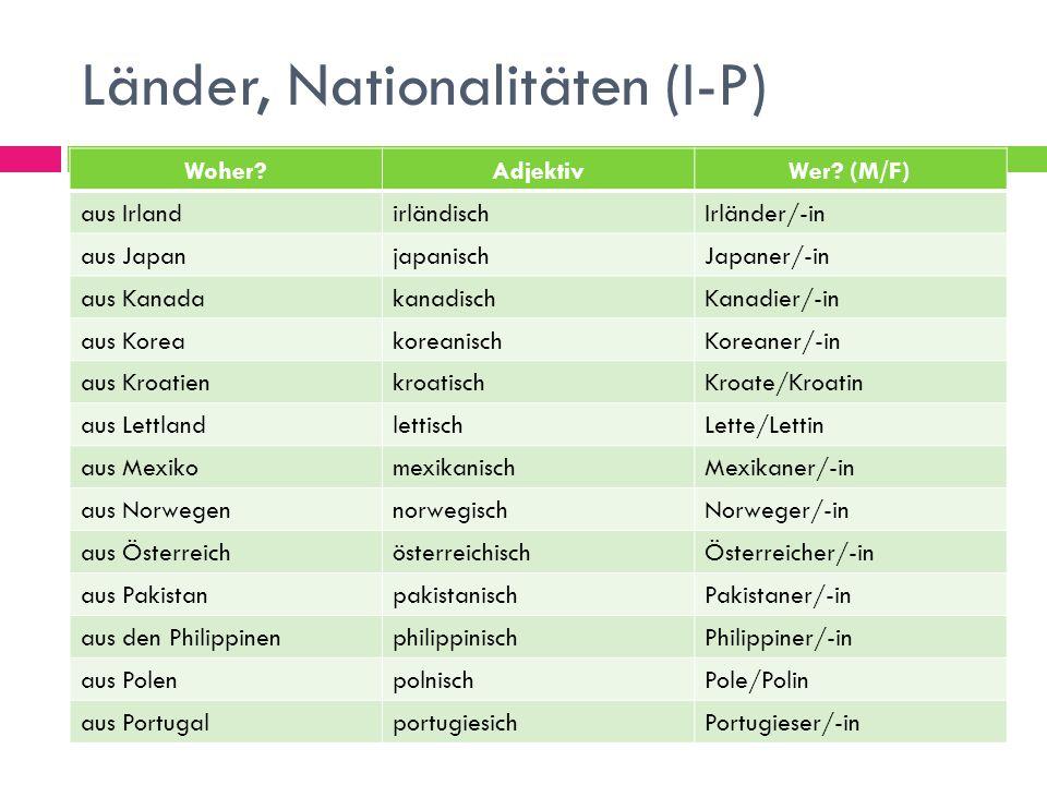 Länder, Nationalitäten (I-P) Woher?AdjektivWer? (M/F) aus IrlandirländischIrländer/-in aus JapanjapanischJapaner/-in aus KanadakanadischKanadier/-in a