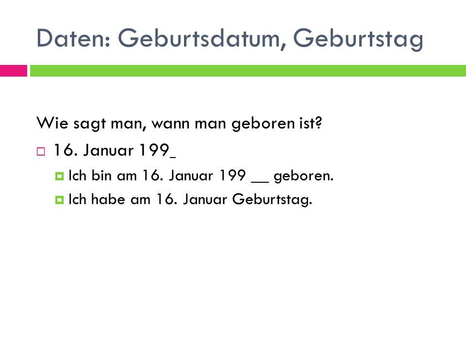 Daten: Geburtsdatum, Geburtstag Wie sagt man, wann man geboren ist?  16. Januar 199  Ich bin am 16. Januar 199 geboren.  Ich habe am 16. Januar Geb