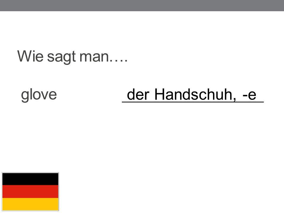 Wie sagt man…. glove _________________ der Handschuh, -e
