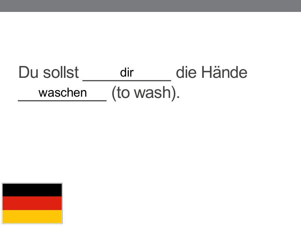 Du sollst __________ die Hände __________ (to wash). dir waschen