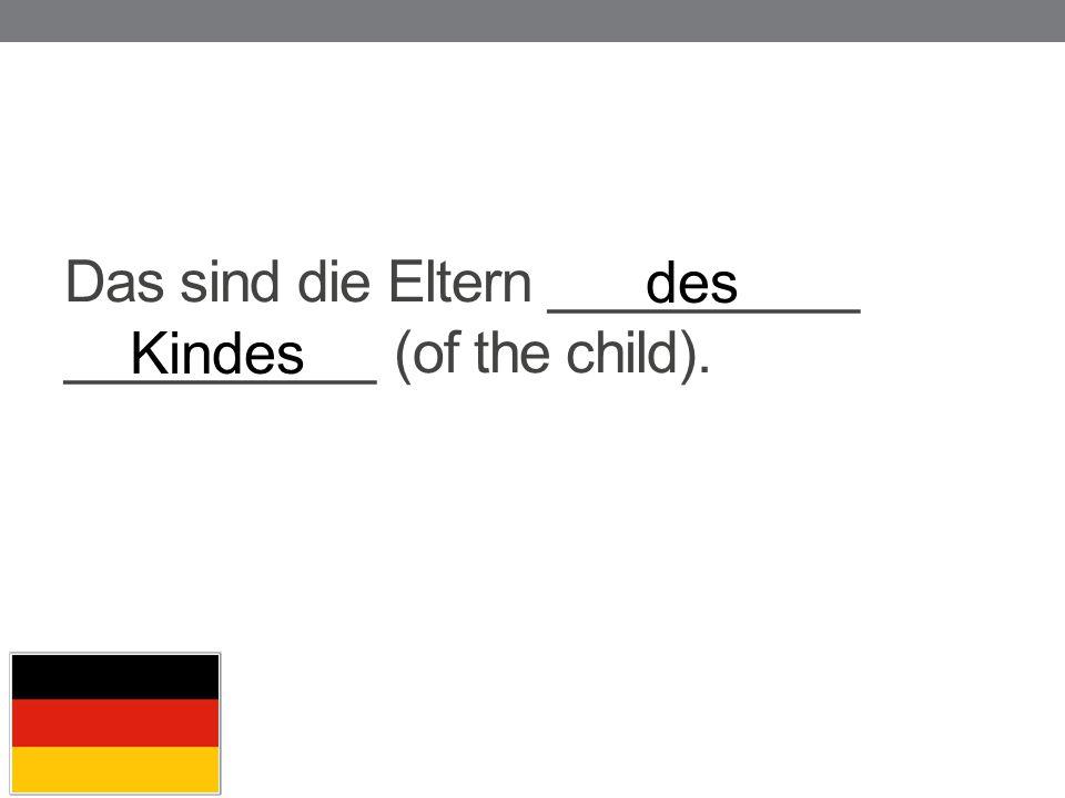 Das sind die Eltern __________ __________ (of the child). des Kindes