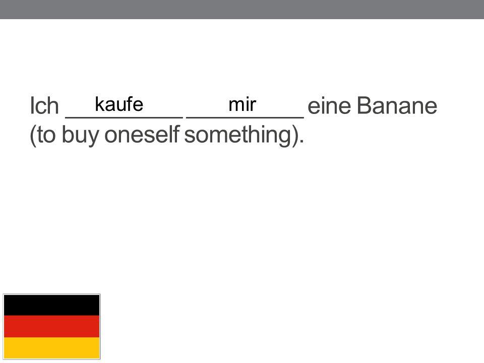Ich _________ _________ eine Banane (to buy oneself something). kaufemir