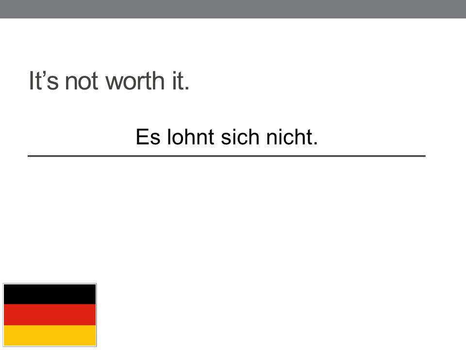 It's not worth it. _____________________________ Es lohnt sich nicht.