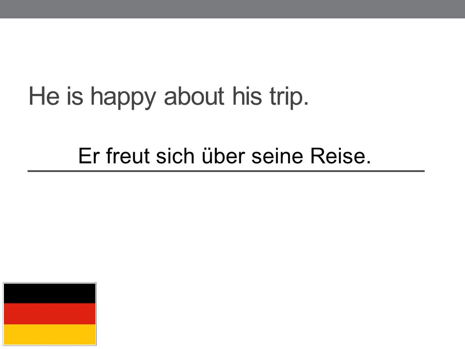 He is happy about his trip. _____________________________ Er freut sich über seine Reise.