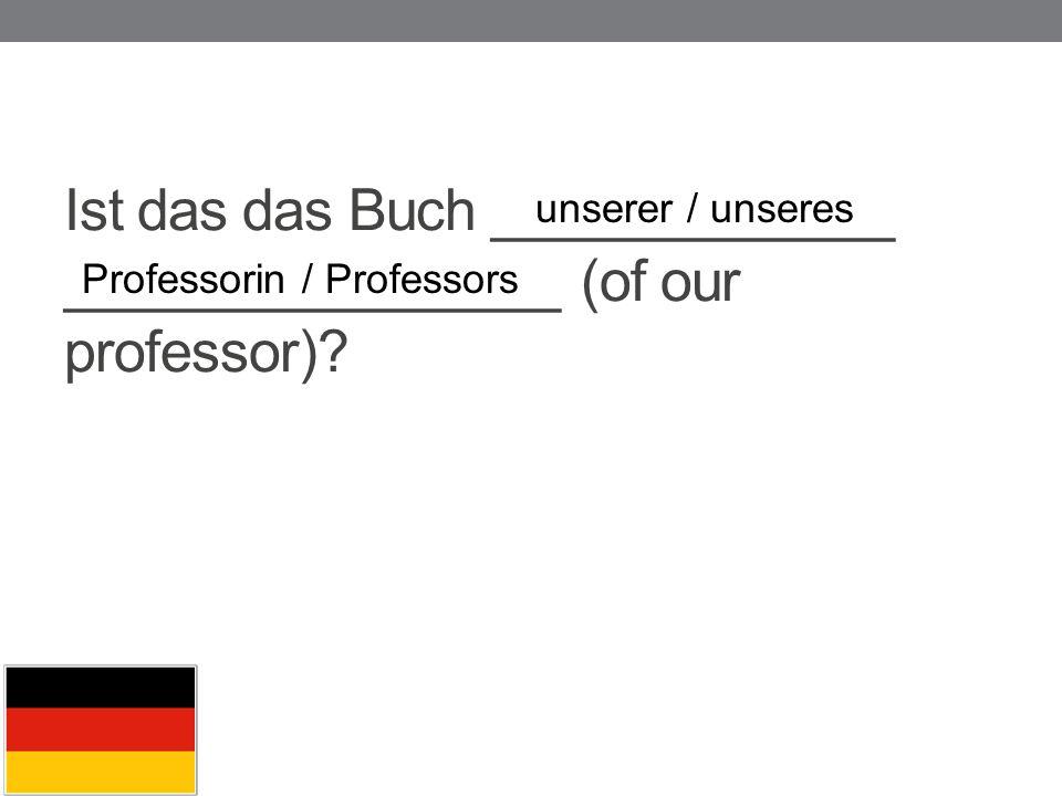 Ist das das Buch _____________ ________________ (of our professor)? unserer / unseres Professorin / Professors