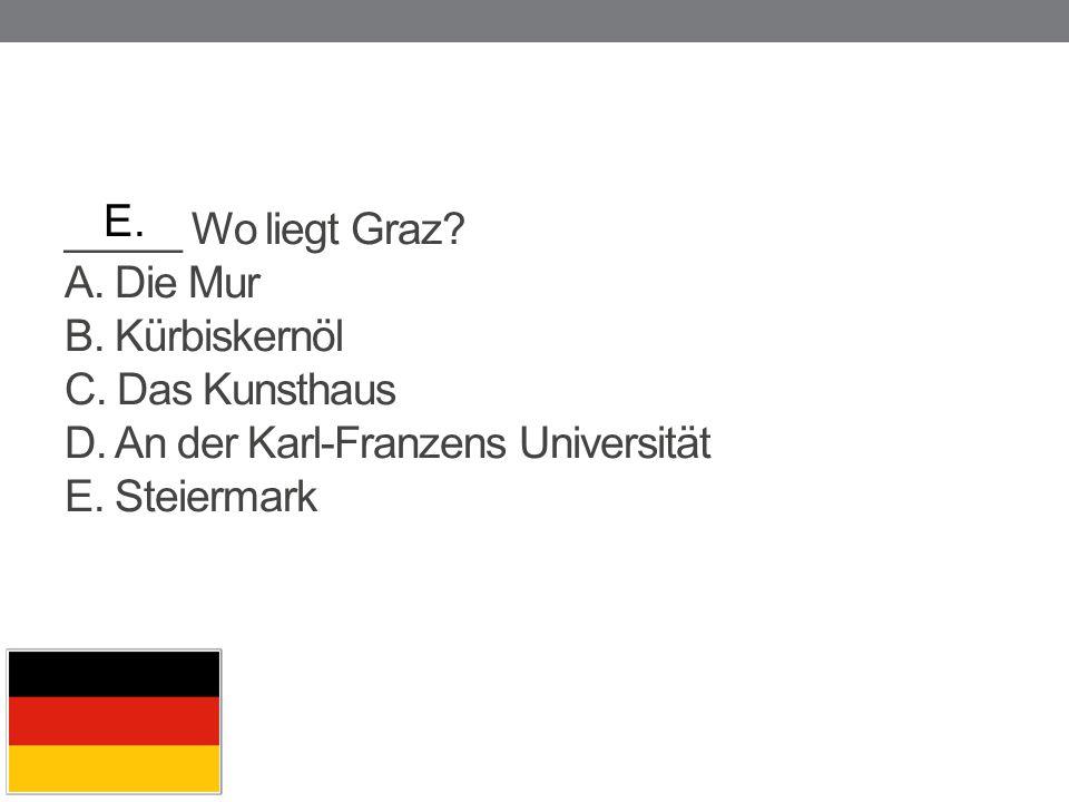 _____ Wo liegt Graz? A. Die Mur B. Kürbiskernöl C. Das Kunsthaus D. An der Karl-Franzens Universität E. Steiermark E.