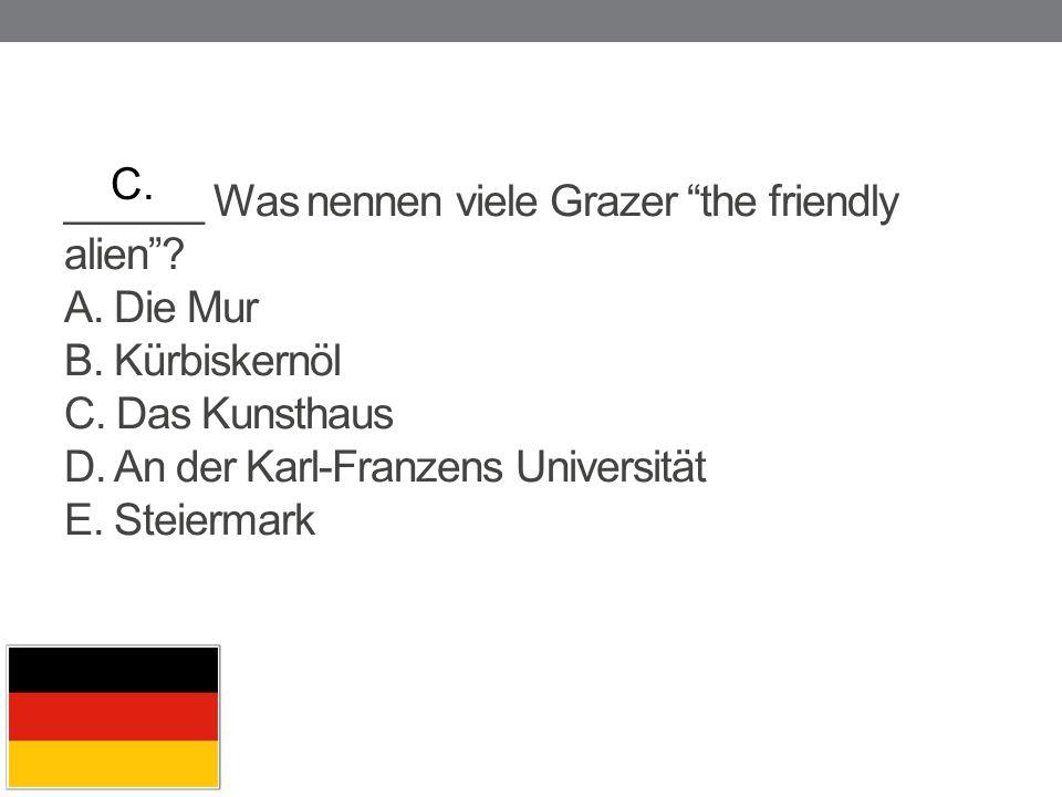 """______ Was nennen viele Grazer """"the friendly alien""""? A. Die Mur B. Kürbiskernöl C. Das Kunsthaus D. An der Karl-Franzens Universität E. Steiermark C."""
