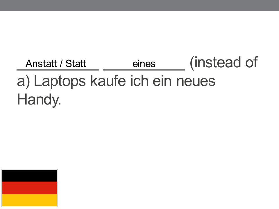 __________ __________ (instead of a) Laptops kaufe ich ein neues Handy. Anstatt / Statteines
