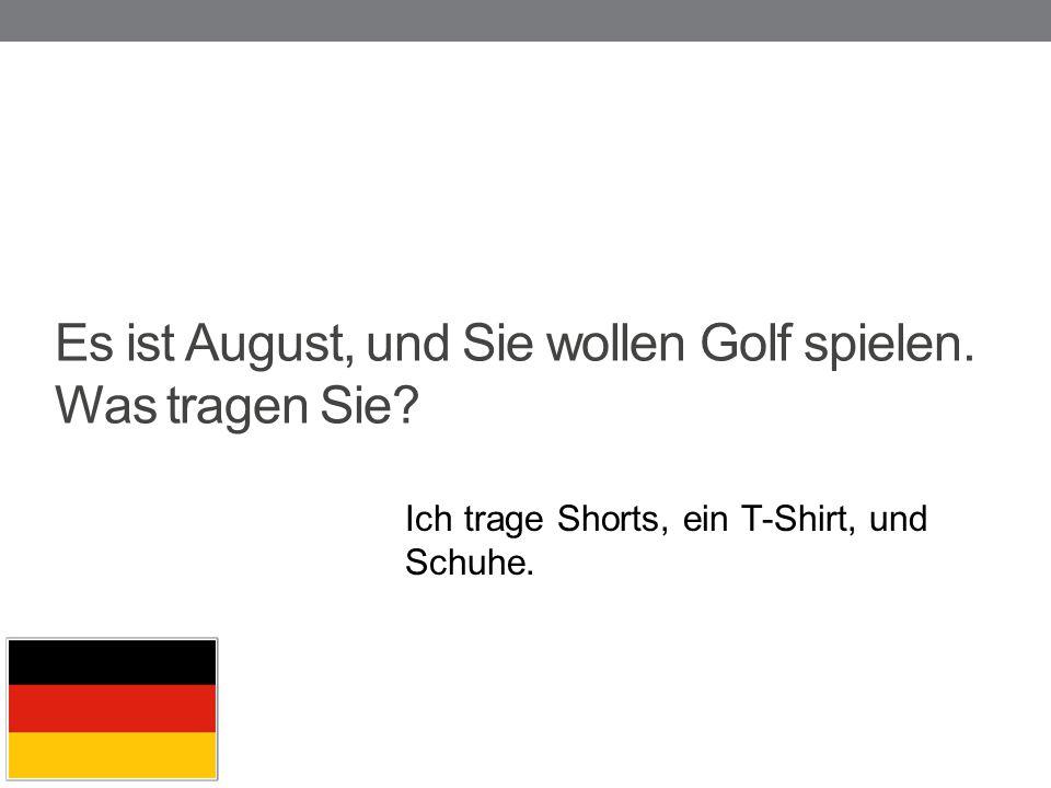 Es ist August, und Sie wollen Golf spielen. Was tragen Sie? Ich trage Shorts, ein T-Shirt, und Schuhe.