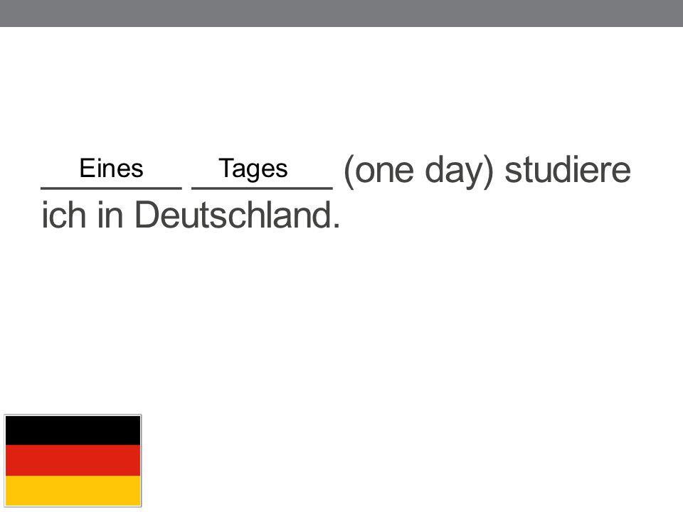 _______ _______ (one day) studiere ich in Deutschland. EinesTages