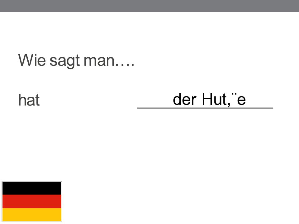 Wie sagt man…. hat _________________ der Hut,¨e