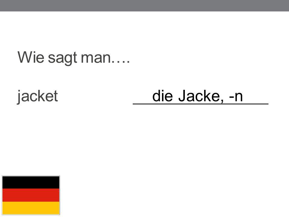 Wie sagt man…. jacket ________________ die Jacke, -n