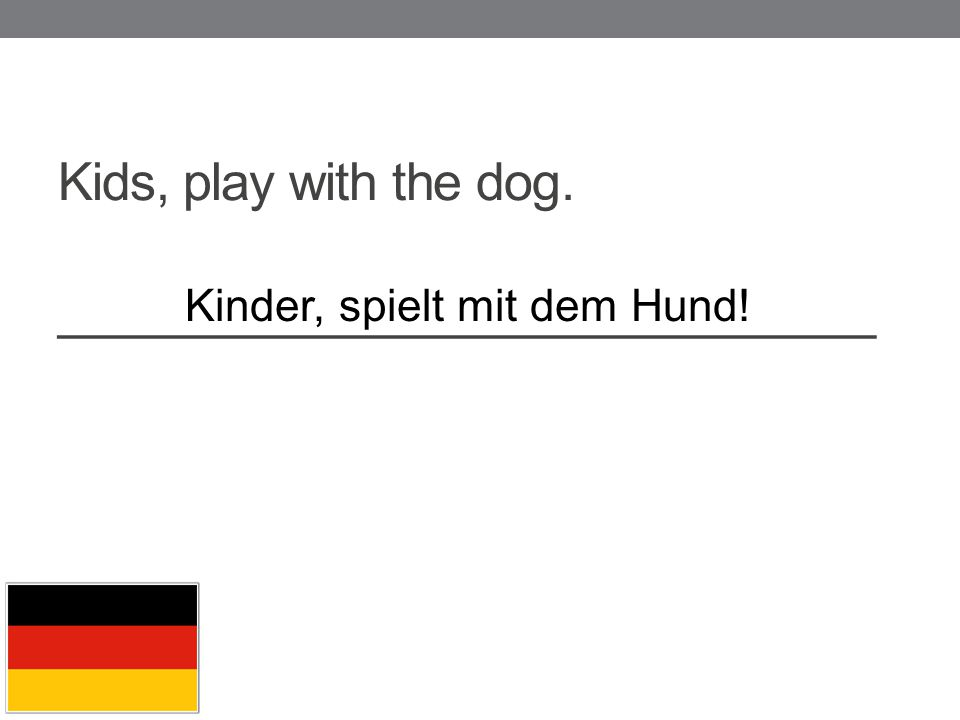 Kids, play with the dog. _____________________________ Kinder, spielt mit dem Hund!