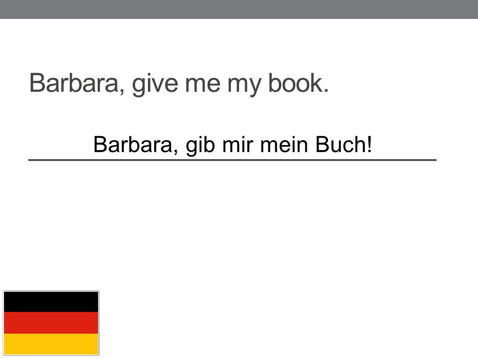 Barbara, give me my book. _____________________________ Barbara, gib mir mein Buch!
