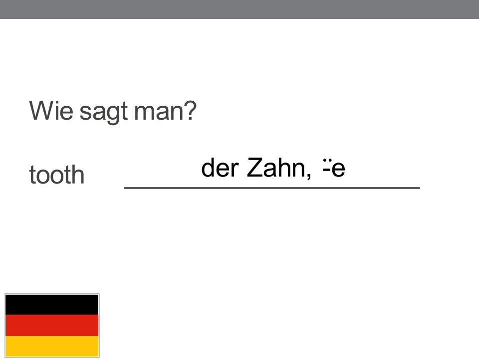 Wie sagt man? tooth_____________________ der Zahn, - ̈ e