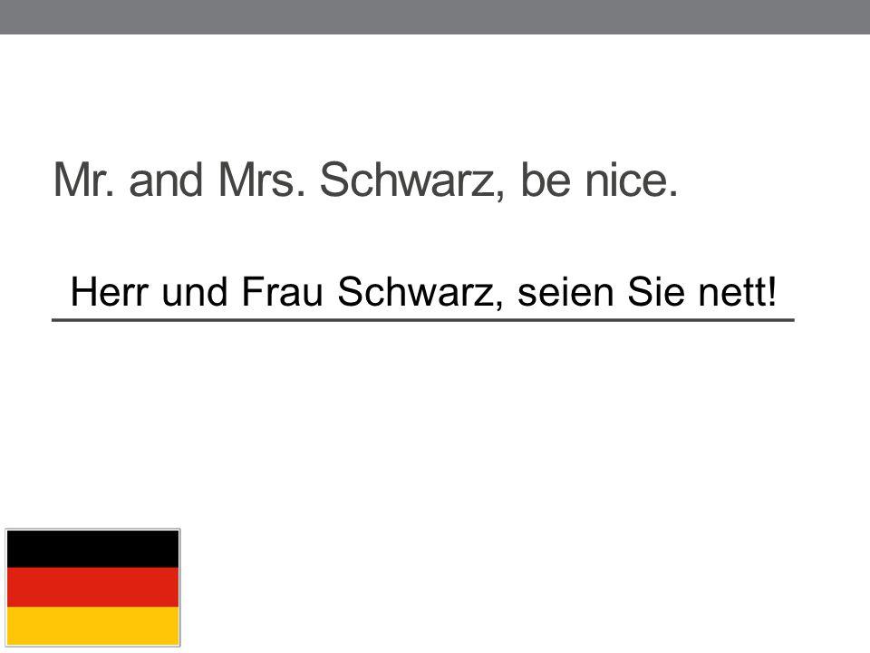 Mr. and Mrs. Schwarz, be nice. _____________________________ Herr und Frau Schwarz, seien Sie nett!