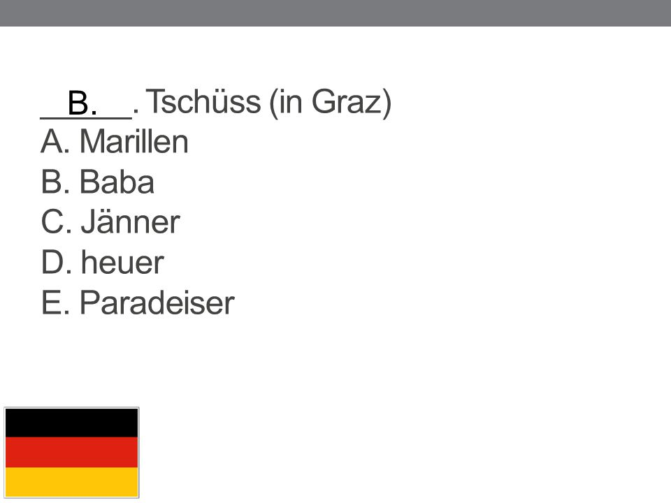 _____. Tschüss (in Graz) A. Marillen B. Baba C. Jänner D. heuer E. Paradeiser B.