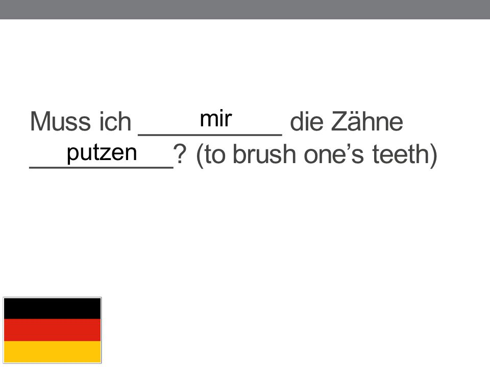 Muss ich __________ die Zähne __________? (to brush one's teeth) mir putzen