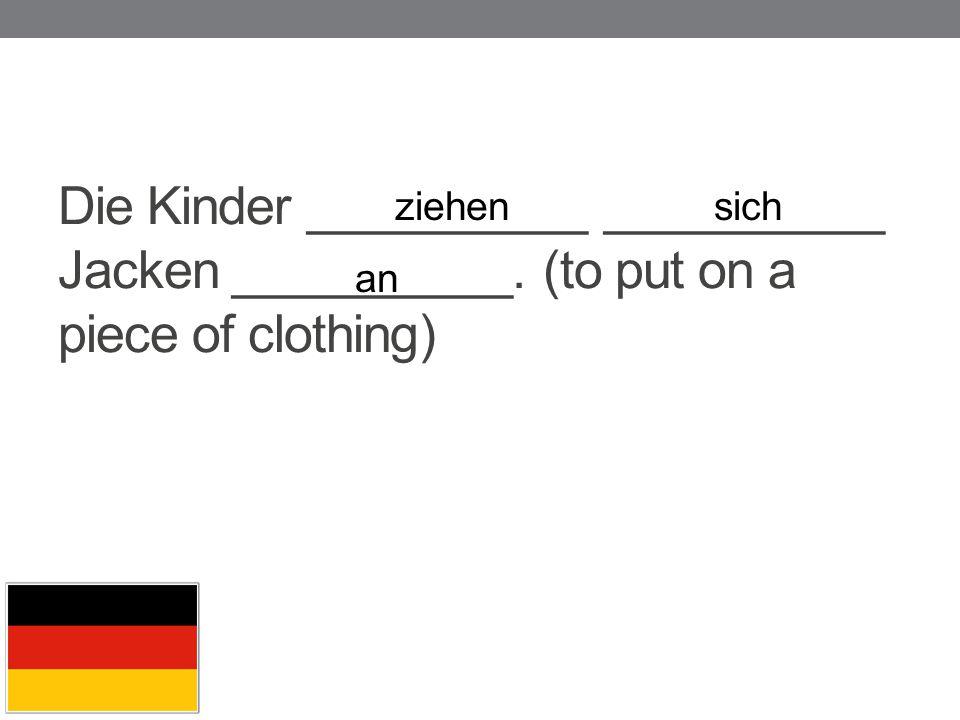 Die Kinder __________ __________ Jacken __________. (to put on a piece of clothing) ziehensich an