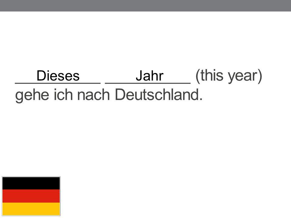 __________ __________ (this year) gehe ich nach Deutschland. DiesesJahr